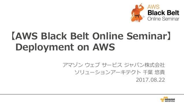 【AWS Black Belt Online Seminar】 Deployment on AWS アマゾン ウェブ サービス ジャパン株式会社 ソリューションアーキテクト 千葉 悠貴 2017.08.22