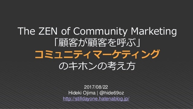 The ZEN of Community Marketing 「顧客が顧客を呼ぶ」 コミュニティマーケティング のキホンの考え方 2017/08/22 Hideki Ojima | @hide69oz http://stilldayone.ha...