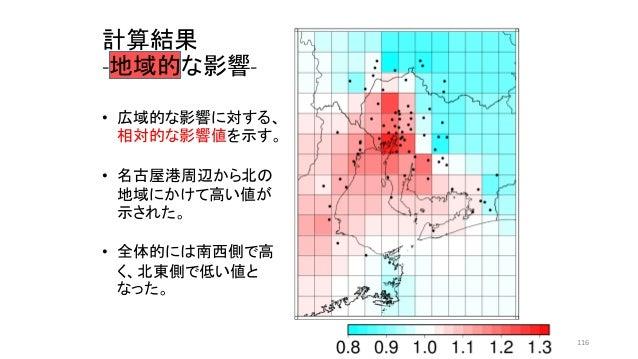 • 広域的な影響に対する、 相対的な影響値を示す。 • 名古屋港周辺から北の 地域にかけて高い値が 示された。 • 全体的には南西側で高 く、北東側で低い値と なった。 計算結果 -地域的な影響- 116