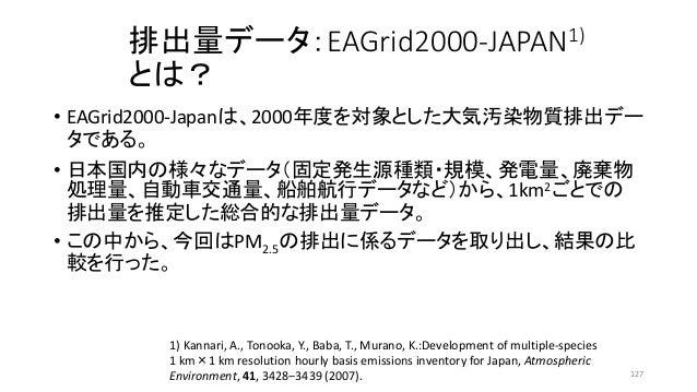 排出量データ:EAGrid2000-JAPAN1) とは? • EAGrid2000-Japanは、2000年度を対象とした大気汚染物質排出デー タである。 • 日本国内の様々なデータ(固定発生源種類・規模、発電量、廃棄物 処理量、自動車交通量...
