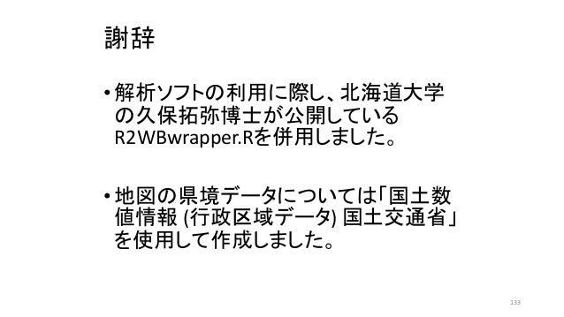 謝辞 •解析ソフトの利用に際し、北海道大学 の久保拓弥博士が公開している R2WBwrapper.Rを併用しました。 •地図の県境データについては「国土数 値情報 (行政区域データ) 国土交通省」 を使用して作成しました。 133