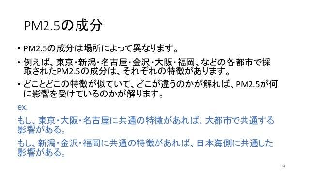 PM2.5の成分 • PM2.5の成分は場所によって異なります。 • 例えば、東京・新潟・名古屋・金沢・大阪・福岡、などの各都市で採 取されたPM2.5の成分は、それぞれの特徴があります。 • どことどこの特徴が似ていて、どこが違うのかが解れば...