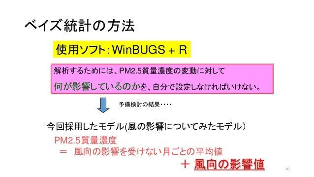 ベイズ統計の方法 使用ソフト:WinBUGS + R 今回採用したモデル(風の影響についてみたモデル) PM2.5質量濃度 = 風向の影響を受けない月ごとの平均値 + 風向の影響値 解析するためには、PM2.5質量濃度の変動に対して 何が影響し...