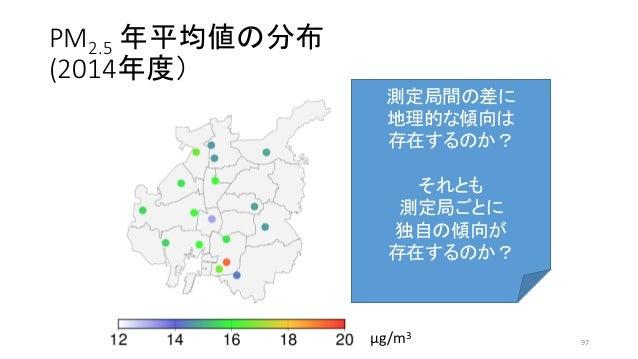 PM2.5 年平均値の分布 (2014年度) μg/m3 測定局間の差に 地理的な傾向は 存在するのか? それとも 測定局ごとに 独自の傾向が 存在するのか? 97