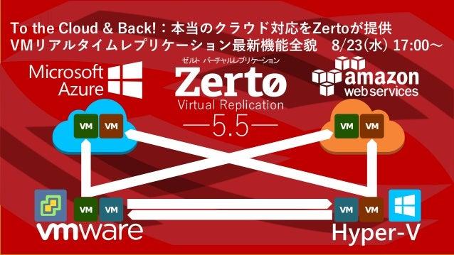 To the Cloud & Back!:本当のクラウド対応をZertoが提供 VMリアルタイムレプリケーション最新機能全貌 8/23(水) 17:00~ Virtual Replication ―5.5― ゼルト バーチャルレプリケーション