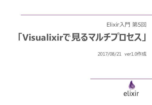 Elixir入門 第5回 「Visualixirで見るマルチプロセス」 2017/08/21 ver1.0作成