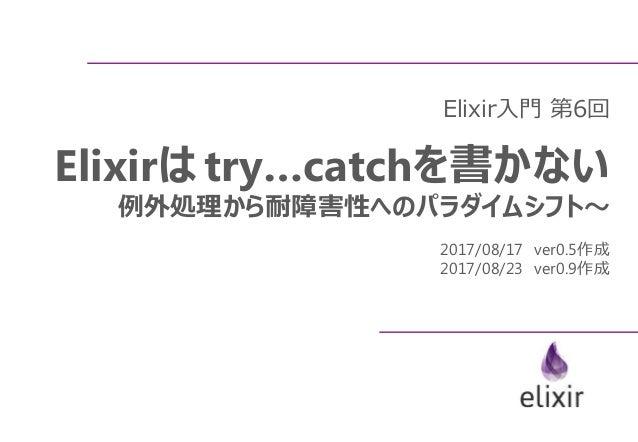 Elixir入門 第6回 Elixirは try…catchを書かない 例外処理から耐障害性へのパラダイムシフト~ 2017/08/17 ver0.5作成 2017/08/23 ver0.9作成