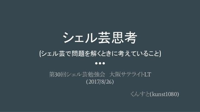 シェル芸思考 (シェル芸で問題を解くときに考えていること) 第30回シェル芸勉強会 大阪サテライトLT (2017/8/26) くんすと(kunst1080)