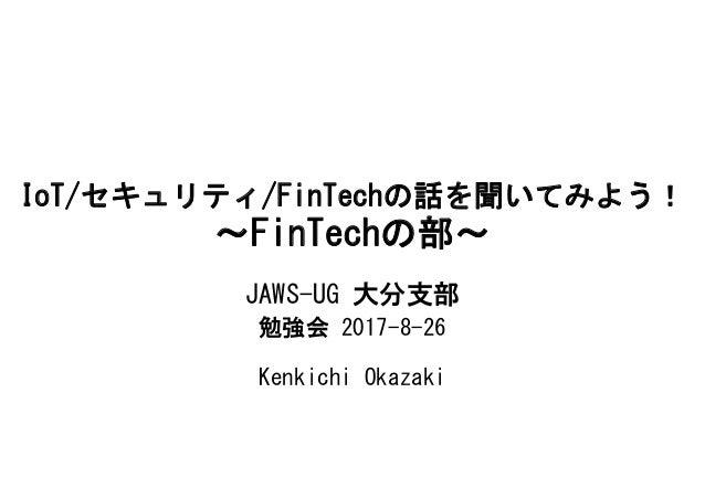 IoT/セキュリティ/FinTechの話を聞いてみよう! ~FinTechの部~ JAWS-UG 大分支部 勉強会 2017-8-26 Kenkichi Okazaki