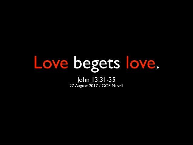 Love begets love. John 13:31-35 27 August 2017 / GCF Nuvali