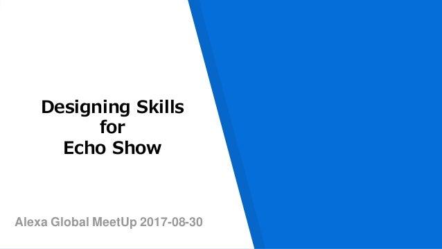 Alexa Global MeetUp 2017-08-30 Designing Skills for Echo Show