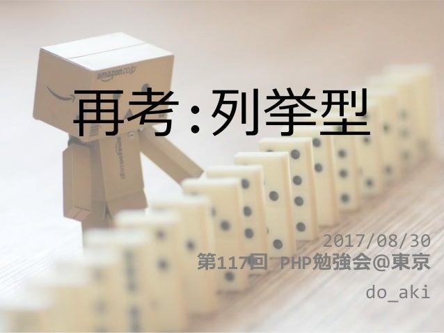 再考:列挙型 2017/08/30 第117回 PHP勉強会@東京 do_aki