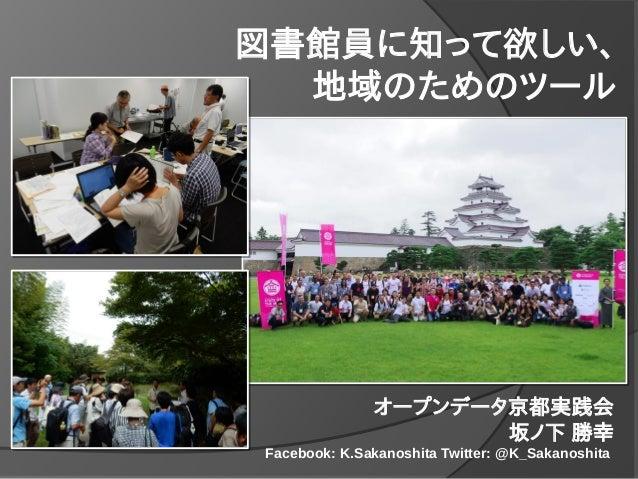 図書館員に知って欲しい、 地域のためのツール オープンデータ京都実践会 坂ノ下 勝幸 Facebook: K.Sakanoshita Twitter: @K_Sakanoshita