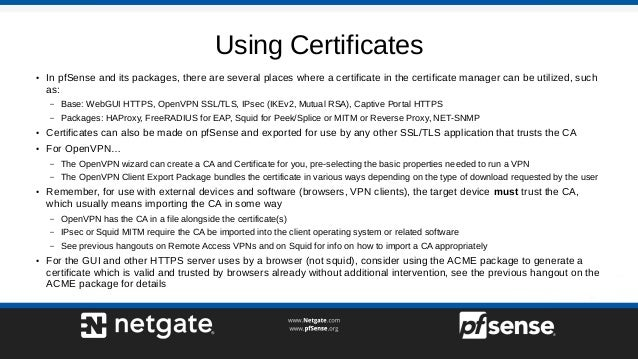 Using Certificates ● In pfSense and its packages, there are several places where a certificate in the certificate manager ...