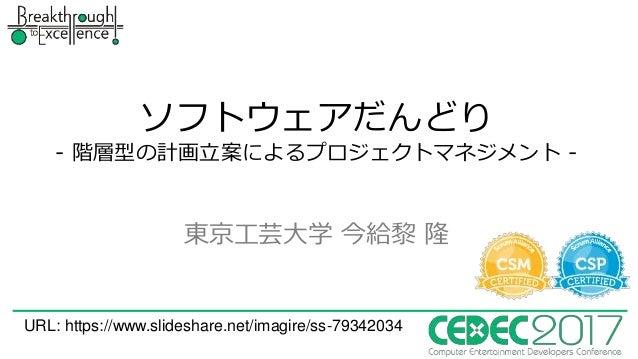 ソフトウェアだんどり - 階層型の計画立案によるプロジェクトマネジメント - 東京工芸大学 今給黎 隆 URL: https://www.slideshare.net/imagire/ss-79342034