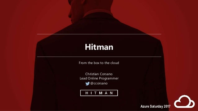 Hitman From the box to the cloud Christian Corsano Lead Online Programmer @ccorsano Azure Saturday 2017