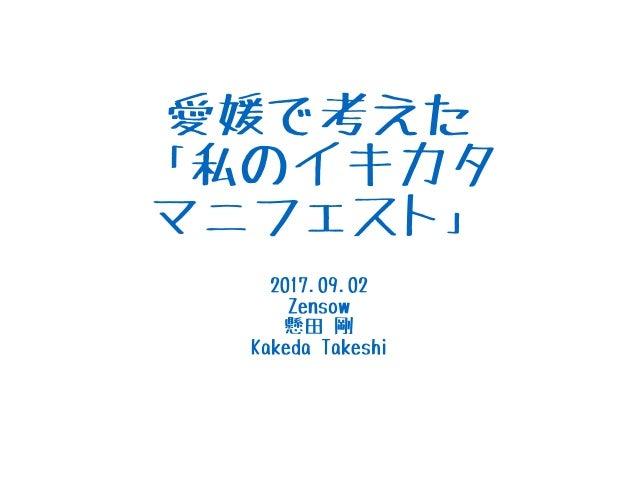 愛媛で考えた 「私のイキカタ マニフェスト」 2017.09.02 Zensow 懸田 剛 Kakeda Takeshi