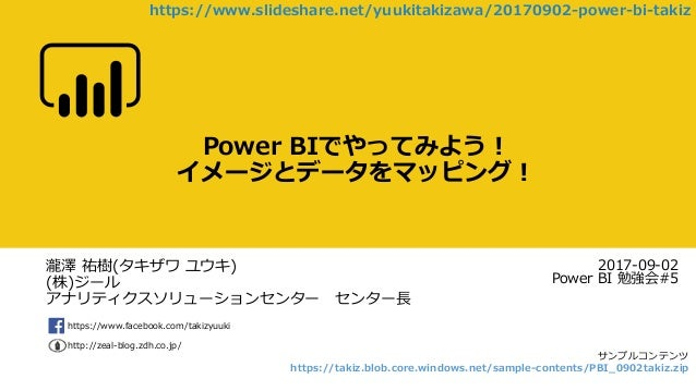 https://www.facebook.com/takizyuuki http://zeal-blog.zdh.co.jp/ Power BIでやってみよう! イメージとデータをマッピング! 2017-09-02 Power BI 勉強会#5...