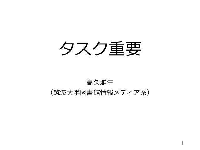 タスク重要 高久雅生 (筑波大学図書館情報メディア系) 1