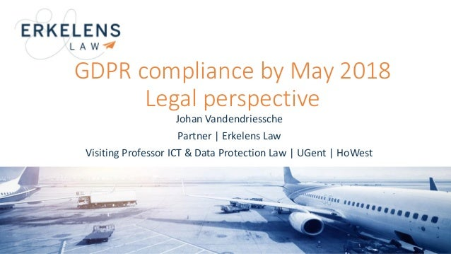 GDPR compliance by May 2018 Legal perspective Johan Vandendriessche Partner | Erkelens Law Visiting Professor ICT & Data P...