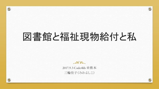 図書館と福祉現物給付と私 2017.9.3 Code4lib @熊本 三輪佳子(みわよしこ)