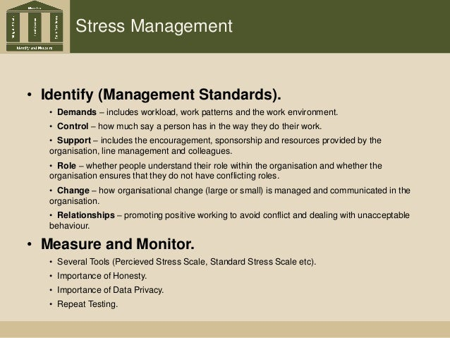 Stress Management • Identify (Management Standards). • Demands – includes workload, work patterns and the work environment...
