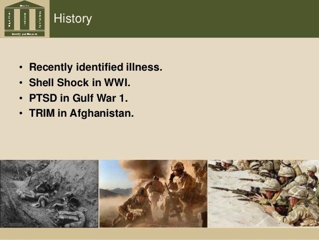 History • Recently identified illness. • Shell Shock in WWI. • PTSD in Gulf War 1. • TRIM in Afghanistan.