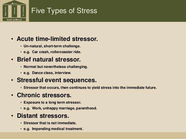 Five Types of Stress • Acute time-limited stressor. • Un-natural, short-term challenge. • e.g. Car crash, rollercoaster ri...