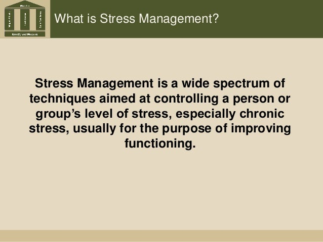 What is Stress Management? Stress Management is a wide spectrum of techniques aimed at controlling a person or group's lev...