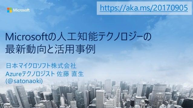 Microsoftの人工知能テクノロジーの 最新動向と活用事例 日本マイクロソフト株式会社 Azureテクノロジスト 佐藤 直生 (@satonaoki) https://aka.ms/20170905