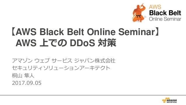 【AWS Black Belt Online Seminar】 AWS 上での DDoS 対策 アマゾン ウェブ サービス ジャパン株式会社 セキュリティソリューションアーキテクト 桐山 隼人 2017.09.05