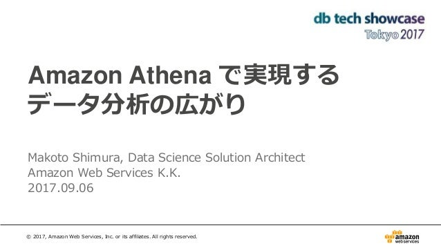 Amazon Athena で実現する データ分析の広がり Makoto Shimura, Data Science Solution Architect Amazon Web Services K.K. 2017.09.06 © 2017, ...