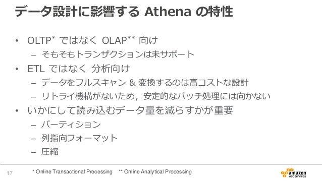 データ設計に影響する Athena の特性 • OLTP* ではなく OLAP** 向け – そもそもトランザクションは未サポート • ETL ではなく 分析向け – データをフルスキャン & 変換するのは高コストな設計 – リトライ機構がない...