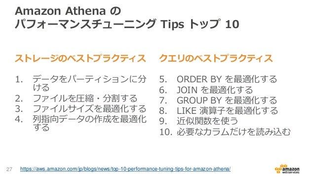 Amazon Athena の パフォーマンスチューニング Tips トップ 10 ストレージのベストプラクティス 1. データをパーティションに分 ける 2. ファイルを圧縮・分割する 3. ファイルサイズを最適化する 4. 列指向データの作...