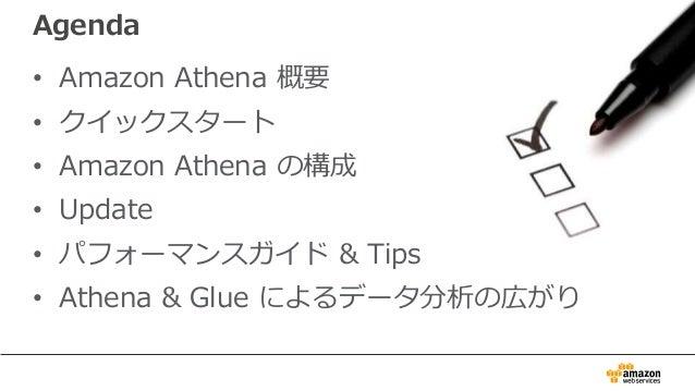Agenda • Amazon Athena 概要 • クイックスタート • Amazon Athena の構成 • Update • パフォーマンスガイド & Tips • Athena & Glue によるデータ分析の広がり