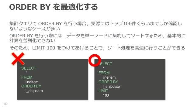 ORDER BY を最適化する 32 集計クエリで ORDER BY を行う場合,実際にはトップ100件くらいまでしか確認し ないようなケースが多い ORDER BY を行う際には,データを単一ノードに集約してソートするため,基本的に 計算を並...