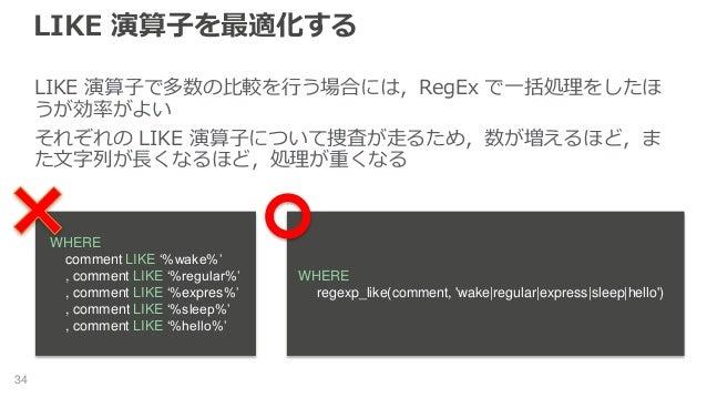 LIKE 演算子を最適化する 34 LIKE 演算子で多数の比較を行う場合には,RegEx で一括処理をしたほ うが効率がよい それぞれの LIKE 演算子について捜査が走るため,数が増えるほど,ま た文字列が長くなるほど,処理が重くなる WH...