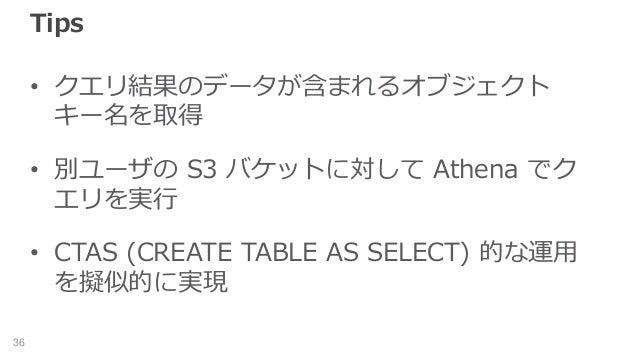 Tips • クエリ結果のデータが含まれるオブジェクト キー名を取得 • 別ユーザの S3 バケットに対して Athena でク エリを実行 • CTAS (CREATE TABLE AS SELECT) 的な運用 を擬似的に実現 36
