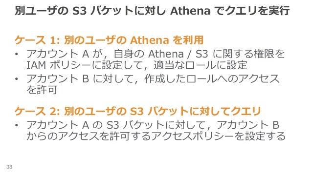 別ユーザの S3 バケットに対し Athena でクエリを実行 ケース 1: 別のユーザの Athena を利用 • アカウント A が,自身の Athena / S3 に関する権限を IAM ポリシーに設定して,適当なロールに設定 • アカウ...