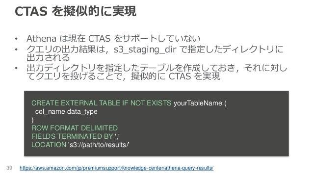 CTAS を擬似的に実現 • Athena は現在 CTAS をサポートしていない • クエリの出力結果は,s3_staging_dir で指定したディレクトリに 出力される • 出力ディレクトリを指定したテーブルを作成しておき,それに対し て...