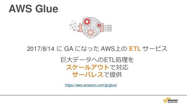 2017/8/14 に GA になった AWS上の ETL サービス 巨大データへのETL処理を スケールアウトで対応 サーバレスで提供 AWS Glue https://aws.amazon.com/jp/glue/