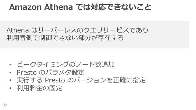 Amazon Athena では対応できないこと • ピークタイミングのノード数追加 • Presto のパラメタ設定 • 実行する Presto のバージョンを正確に指定 • 利用料金の固定 54 Athena はサーバーレスのクエリサービス...