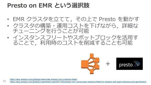 Presto on EMR という選択肢 • EMR クラスタを立てて,その上で Presto を動かす • クラスタの構築・運用コストを下げながら,詳細な チューニングを行うことが可能 • インスタンスフリートやスポットブロックを活用す るこ...