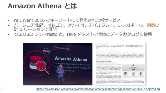 Amazon Athena とは • re:Invent 2016 のキーノートにて発表された新サービス • バージニア北部,オレゴン,オハイオ,アイルランド,シンガポール,東京の 計 6 リージョンで展開 • クエリエンジン Presto と...