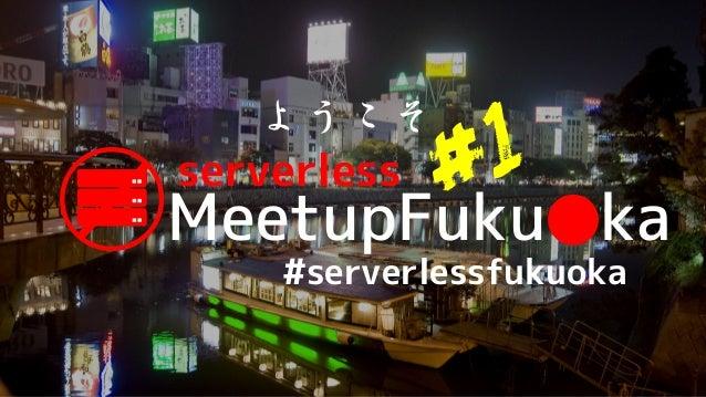 MeetupFuku ka● serverless ようこそ #serverlessfukuoka