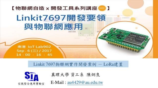 Linkit 7697物聯網實作開發案例 - LoRa建置 真理大學 資工系 陳炯良 E-Mail : au4429@au.edu.tw信號整合應用實驗室
