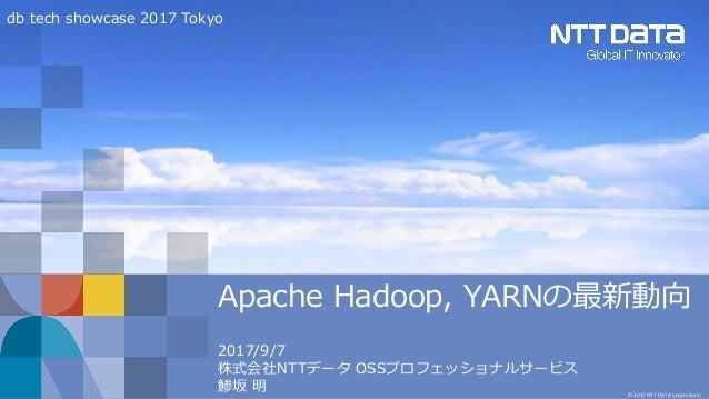 © 2017 NTT DATA Corporation Apache Hadoop, YARNの最新動向 2017/9/7 株式会社NTTデータ OSSプロフェッショナルサービス 鯵坂 明 db tech showcase 2017 Tokyo