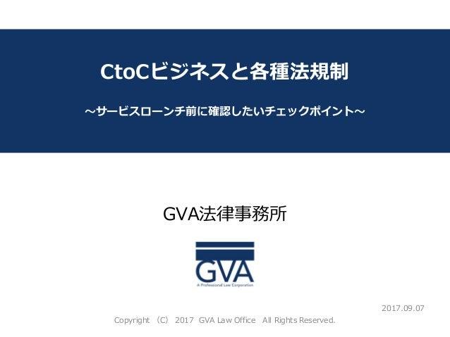 GVA法律事務所 ~教育系ベンチャー企業が知っておくべき法律問題~ CtoCビジネスと各種法規制 ~サービスローンチ前に確認したいチェックポイント~ 2017.09.07 Copyright (C) 2017 GVA Law Office Al...