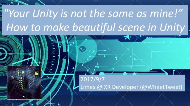 """Your	Unity	is	not	the	same	as	mine!"" How	to	make	beautiful	scene	in	Unity 2017/9/7 Limes	@	XR	Developer	(@WheetTweet)"