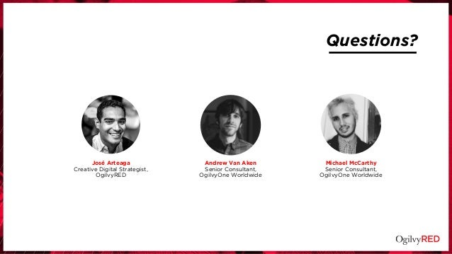 Questions? Andrew Van Aken Senior Consultant, OgilvyOne Worldwide José Arteaga Creative Digital Strategist, OgilvyRED Mich...